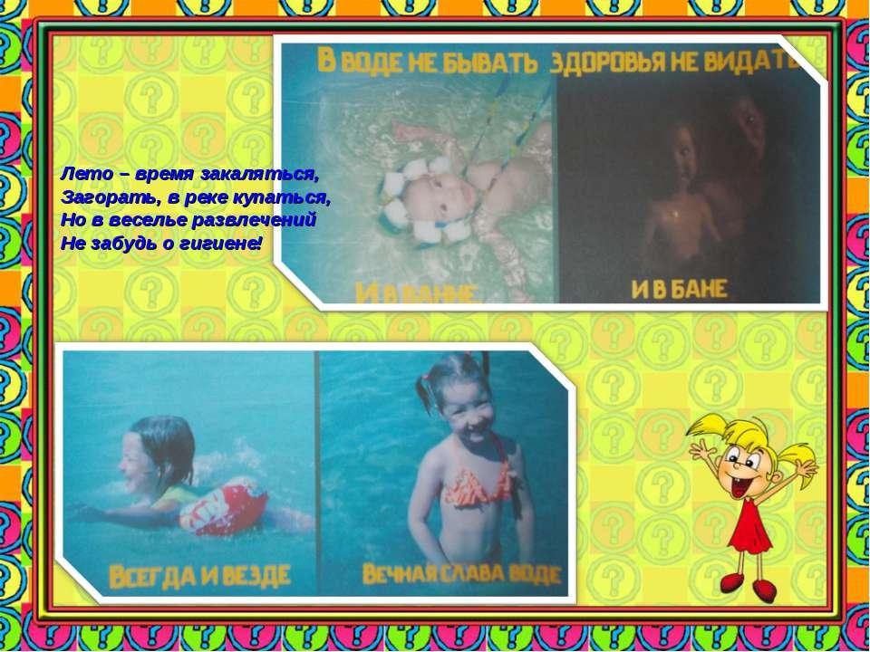 Лето – время закаляться, Загорать, в реке купаться, Но в веселье развлечений ...
