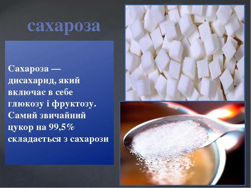 Сахароза — дисахарид, який включає в себе глюкозу і фруктозу. Самий звичайний...