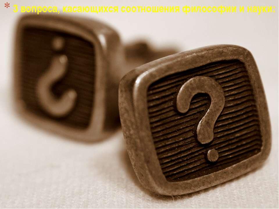 3 вопроса, касающихся соотношения философии и науки: