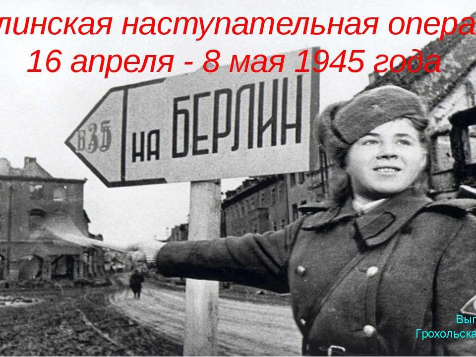 Берлинская наступательная операция 16 апреля - 8 мая 1945 года Выполнила: Гро...