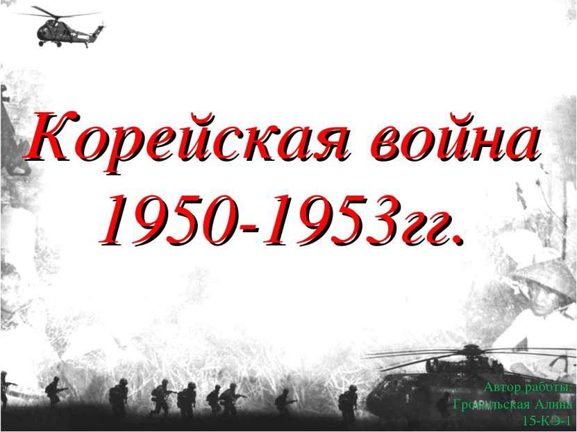 Корейская война 1950-1953гг. Автор работы: Грохольская Алина 15-КЭ-1 .