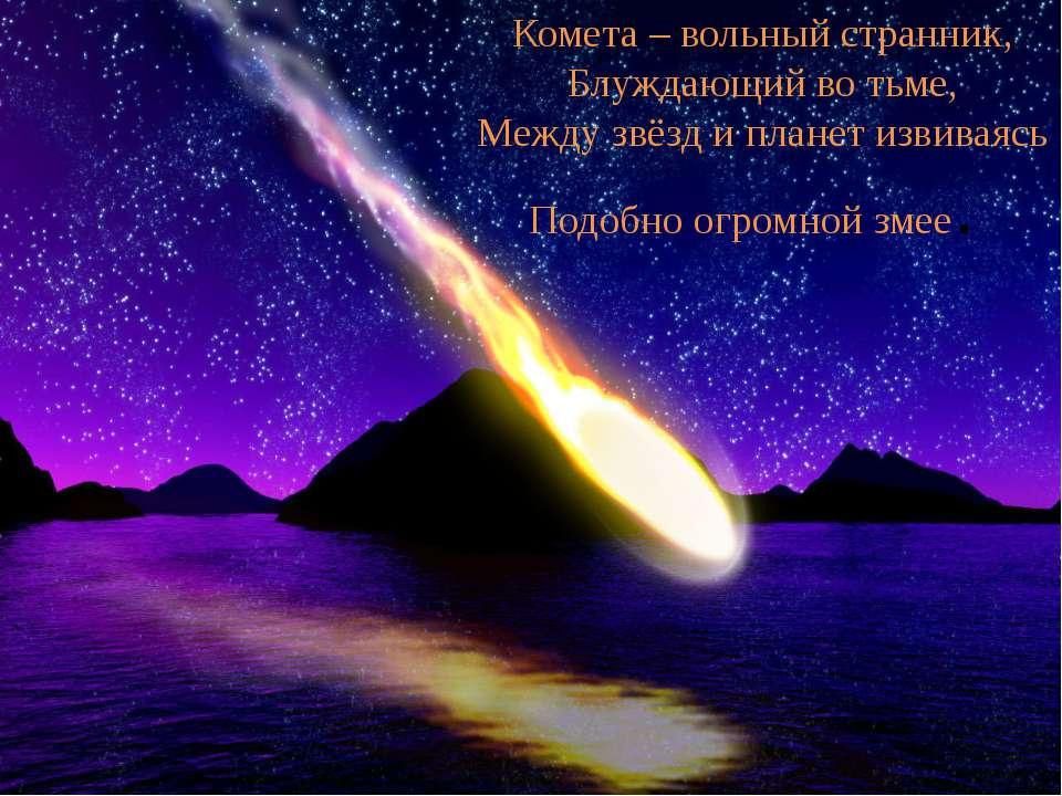 Комета – вольный странник, Блуждающий во тьме, Между звёзд и планет извиваясь...