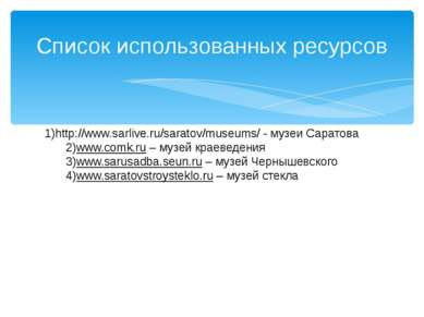 Список использованных ресурсов 1)http://www.sarlive.ru/saratov/museums/ - муз...