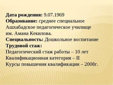 Дата рождения: 9.07.1969 Образование: среднее специальное Ашхабадское педагог...