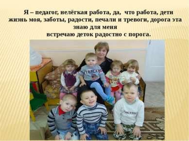 Я – педагог, нелёгкая работа, да, что работа, дети жизнь моя, заботы, радости...