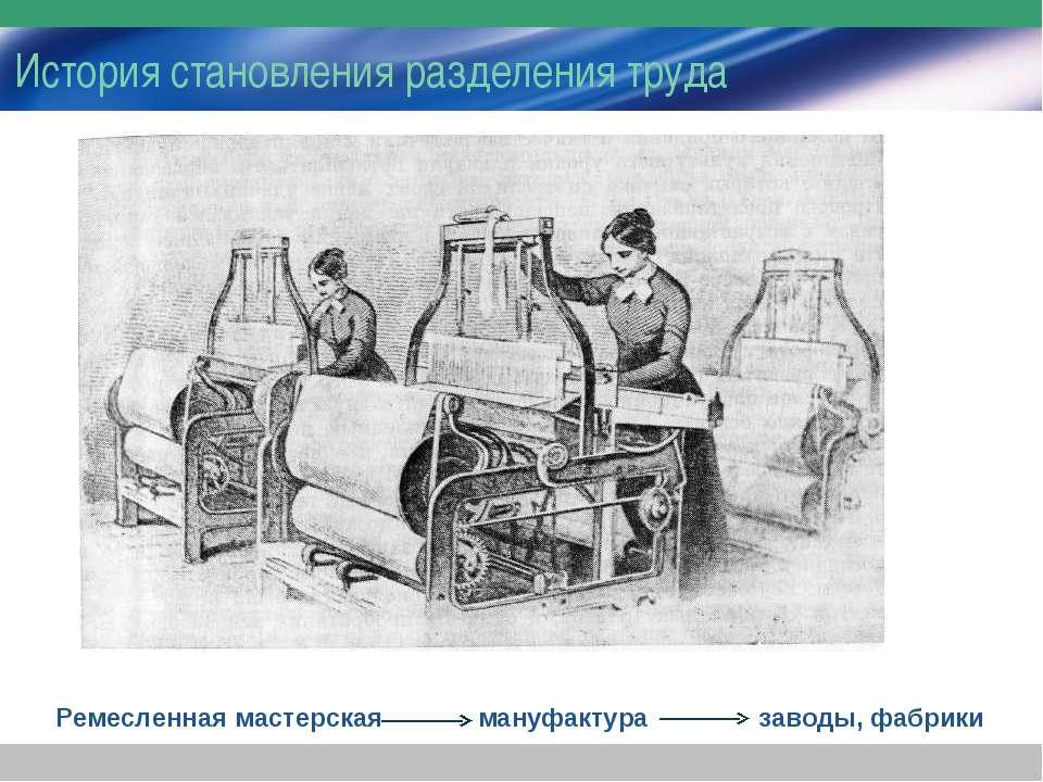История становления разделения труда Ремесленная мастерская мануфактура завод...