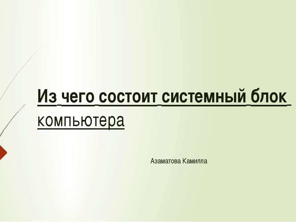 Изчегосостоитсистемныйблоккомпьютера Азаматова Камилла