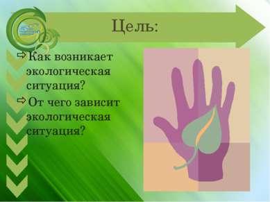 Цель: Как возникает экологическая ситуация? От чего зависит экологическая сит...