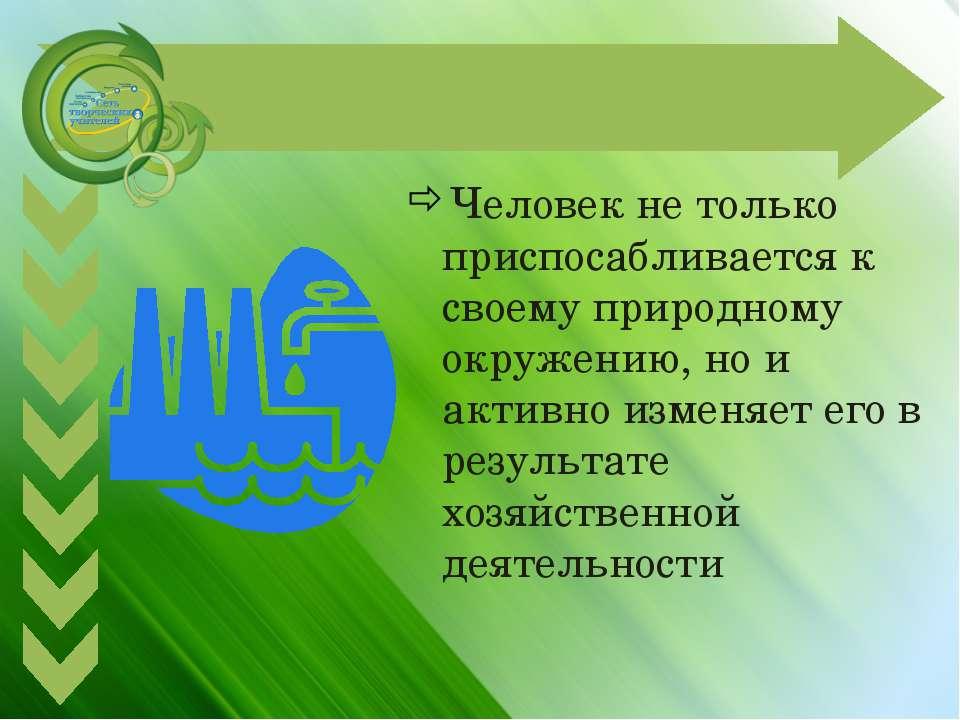 Человек не только приспосабливается к своему природному окружению, но и актив...