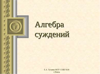 Е.А. Тулаева МОУ СОШ №18 г.Пенза Алгебра суждений