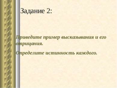 Задание 2: Приведите пример высказывания и его отрицания. Определите истиннос...