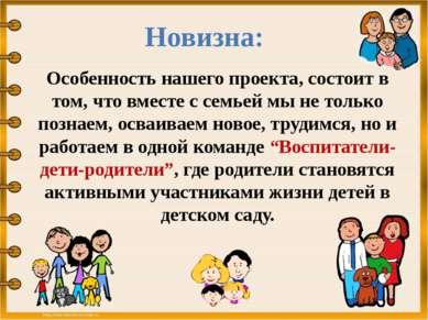 Новизна: Особенность нашего проекта, состоит в том, что вместе с семьей мы не...