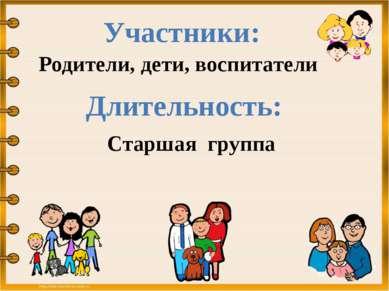 Участники: Родители, дети, воспитатели Длительность: Старшая группа