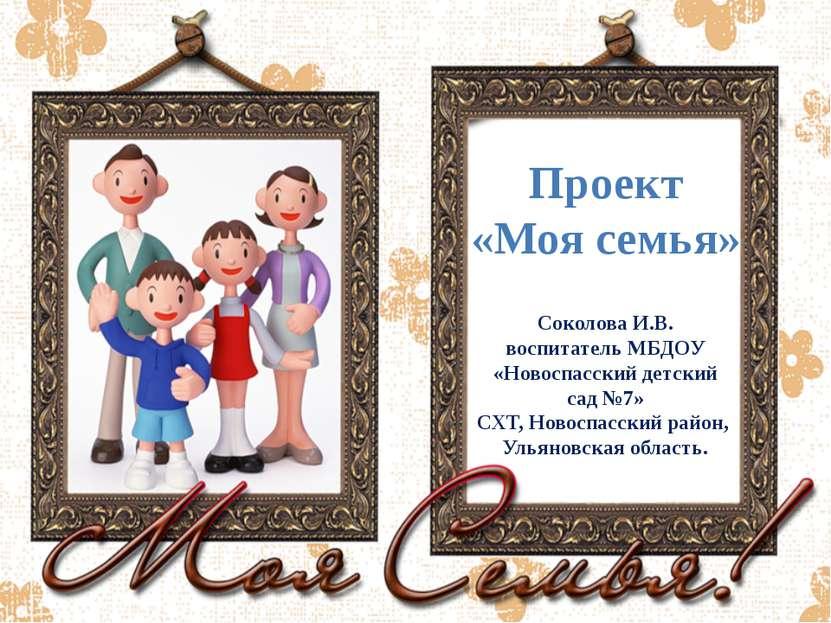 Проект «Моя семья» Соколова И.В. воспитатель МБДОУ «Новоспасский детский сад ...