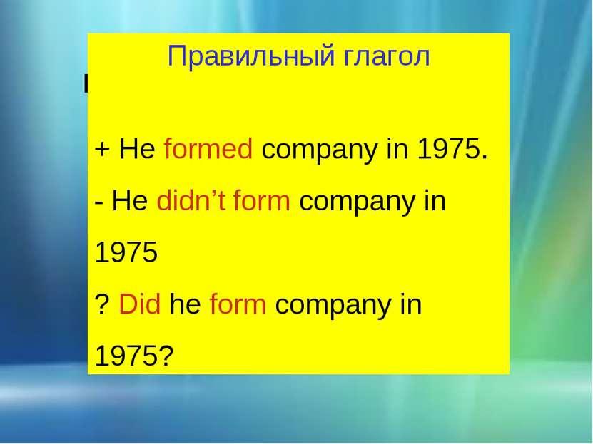 ПРЕДЛОЖЕНИЯ В PAST SIMPLE Правильный глагол + He formed company in 1975. - He...