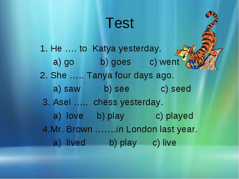 Test 1. He …. to Katya yesterday. a) go b) goes c) went 2. She ….. Tanya four...