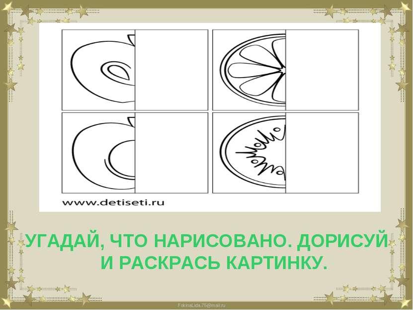 УГАДАЙ, ЧТО НАРИСОВАНО. ДОРИСУЙ И РАСКРАСЬ КАРТИНКУ. FokinaLida.75@mail.ru