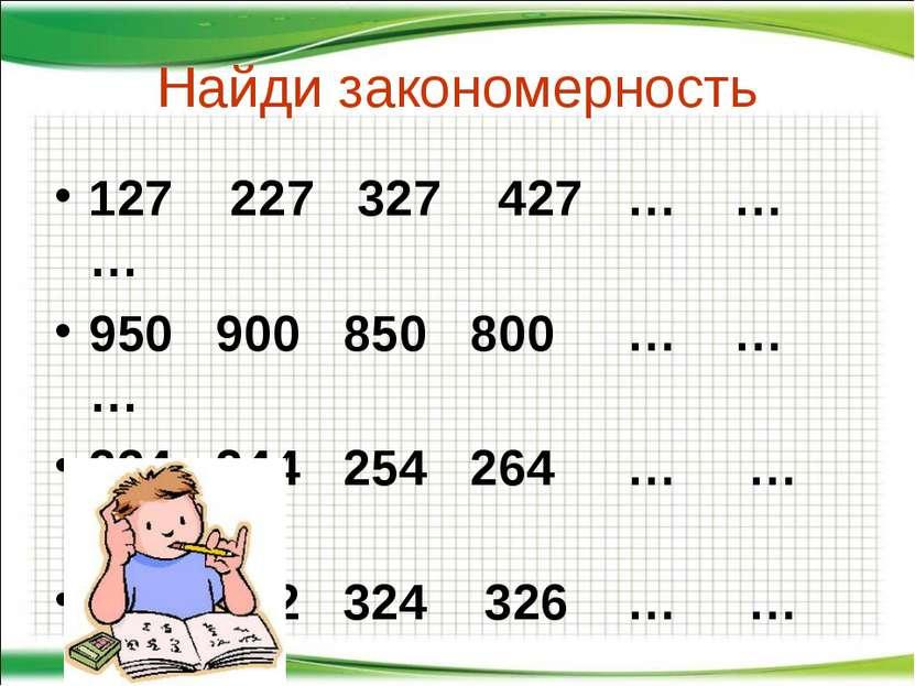 Найди закономерность 127 227 327 427 … … … 950 900 850 800 … … … 234 244 254 ...