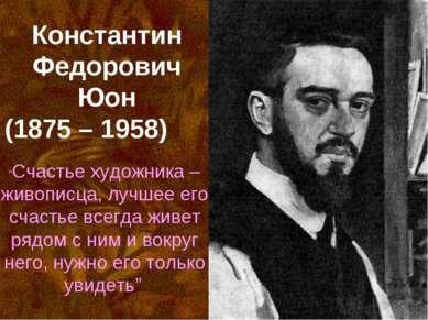 """Константин Федорович Юон (1875 – 1958) """"Счастье художника – живописца, лучшее..."""