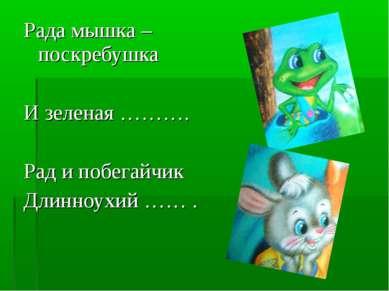 Рада мышка – поскребушка И зеленая ………. Рад и побегайчик Длинноухий …… .