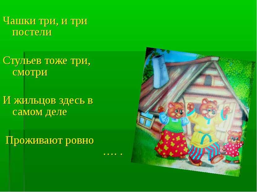 Чашки три, и три постели Стульев тоже три, смотри И жильцов здесь в самом дел...