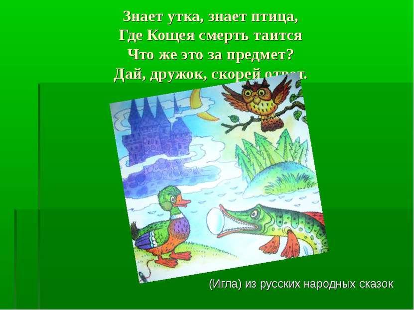 Знает утка, знает птица, Где Кощея смерть таится Что же это за предмет? Дай, ...