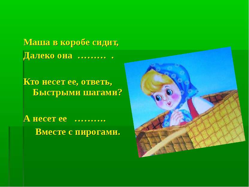 Маша в коробе сидит, Далеко она ……… . Кто несет ее, ответь, Быстрыми шагами? ...