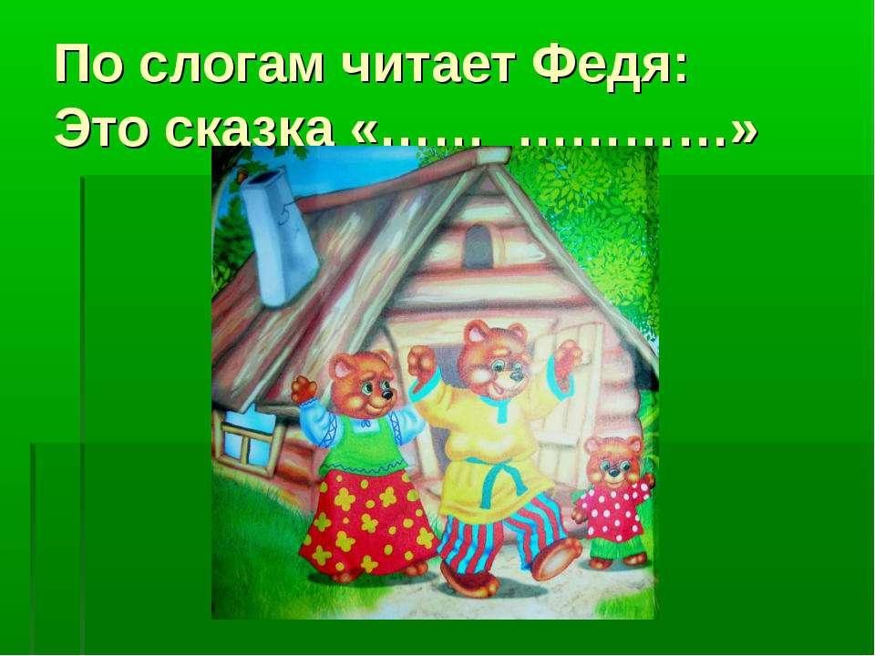 По слогам читает Федя: Это сказка «…… …………»