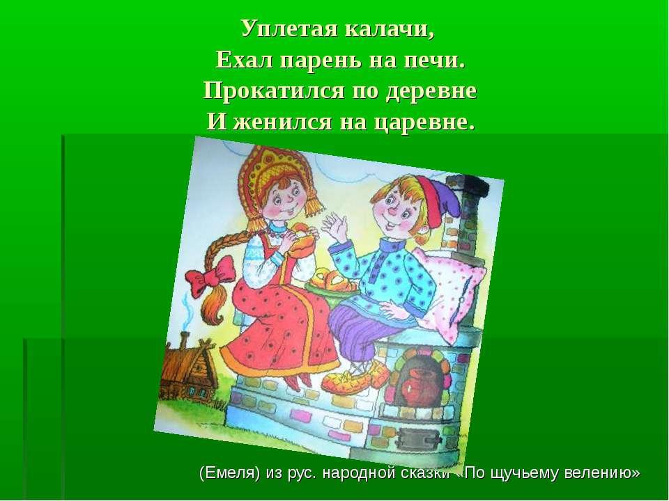 Уплетая калачи, Ехал парень на печи. Прокатился по деревне И женился на царев...