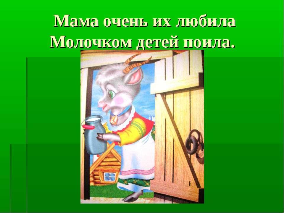 Мама очень их любила Молочком детей поила.