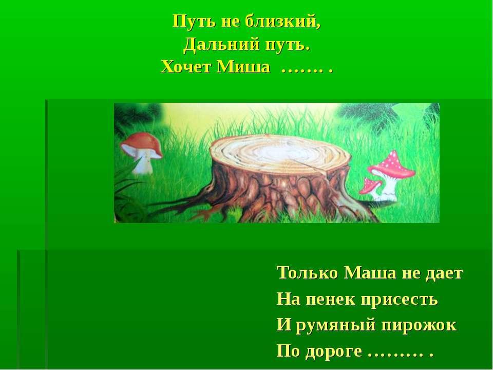 Путь не близкий, Дальний путь. Хочет Миша ……. . Только Маша не дает На пенек ...