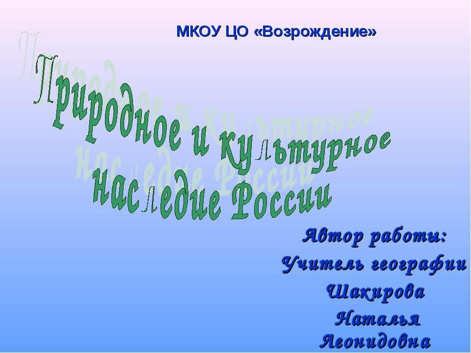 Автор работы: Учитель географии Шакирова Наталья Леонидовна МКОУ ЦО «Возрожде...