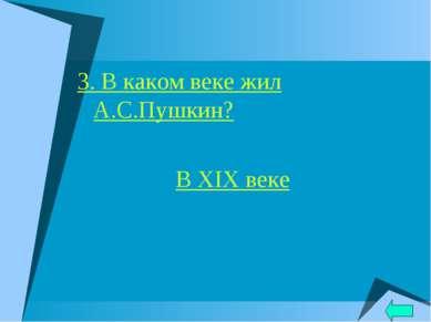 3. В каком веке жил А.С.Пушкин? В XIX веке