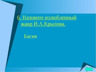 6. Назовите излюбленный жанр И.А.Крылова. Басня