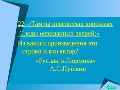 22. «Там на неведомых дорожках Следы невиданных зверей;» Из какого произведен...