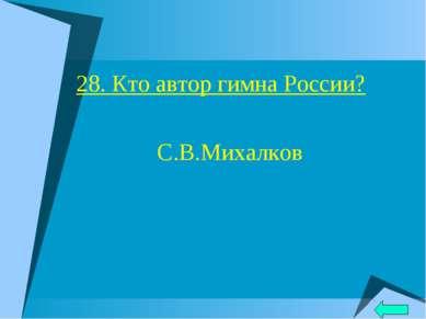 28. Кто автор гимна России? С.В.Михалков