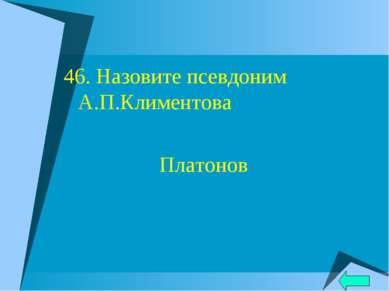 46. Назовите псевдоним А.П.Климентова Платонов