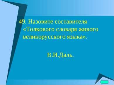49. Назовите составителя «Толкового словаря живого великорусского языка». В.И...