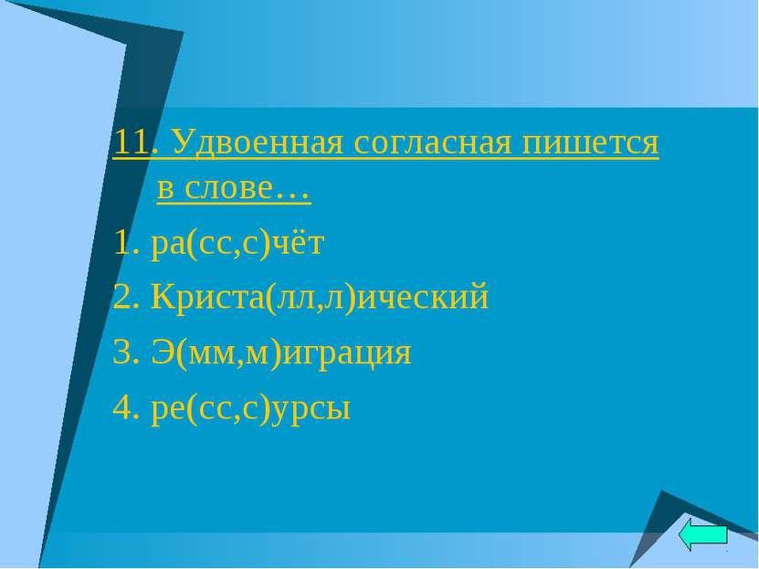 11. Удвоенная согласная пишется в слове… 1. ра(сс,с)чёт 2. Криста(лл,л)ически...