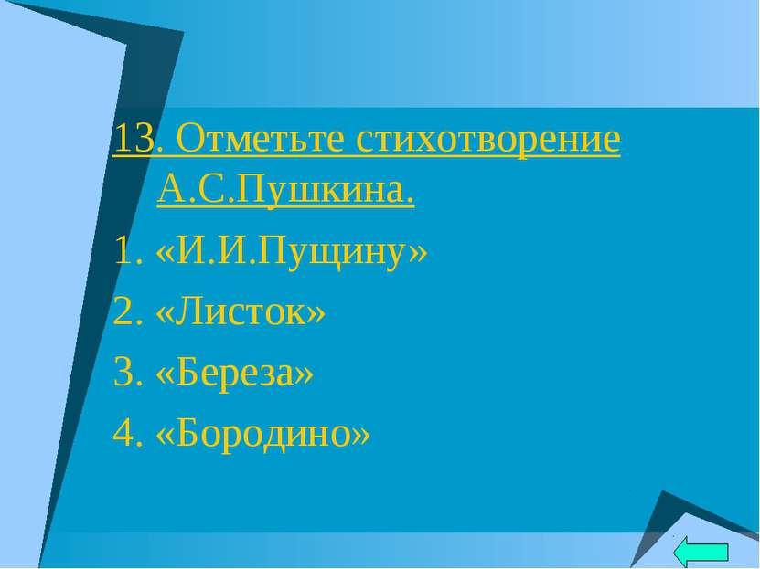 13. Отметьте стихотворение А.С.Пушкина. 1. «И.И.Пущину» 2. «Листок» 3. «Берез...