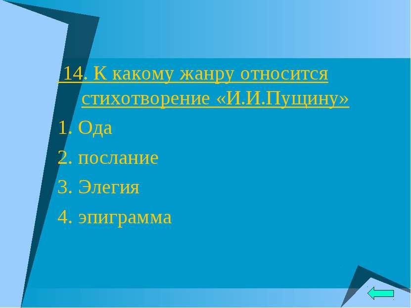 14. К какому жанру относится стихотворение «И.И.Пущину» 1. Ода 2. послание 3....