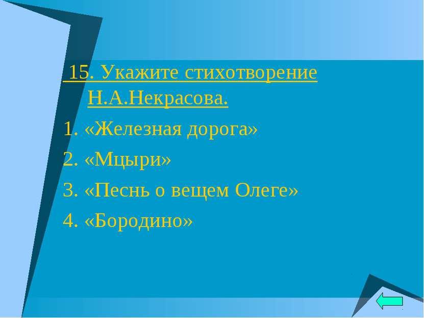 15. Укажите стихотворение Н.А.Некрасова. 1. «Железная дорога» 2. «Мцыри» 3. «...