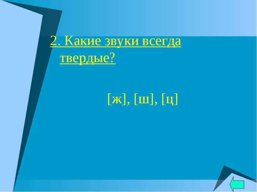 2. Какие звуки всегда твердые? [ж], [ш], [ц]