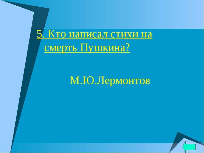 5. Кто написал стихи на смерть Пушкина? М.Ю.Лермонтов