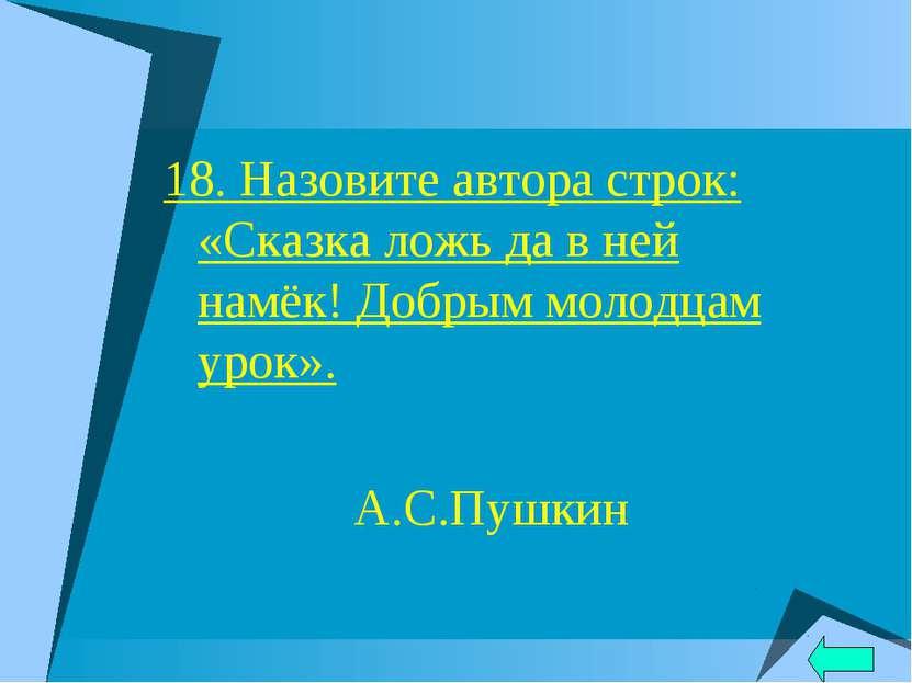 18. Назовите автора строк: «Сказка ложь да в ней намёк! Добрым молодцам урок»...