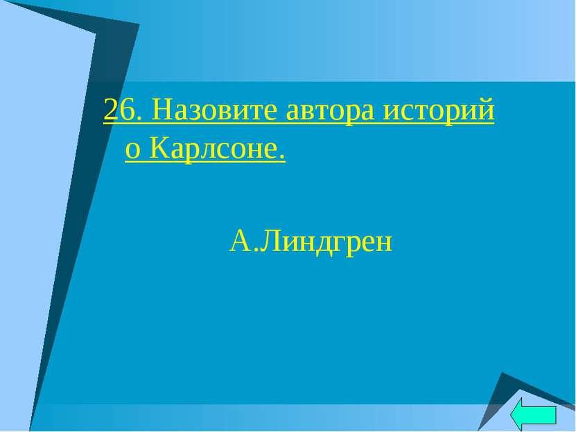 26. Назовите автора историй о Карлсоне. А.Линдгрен