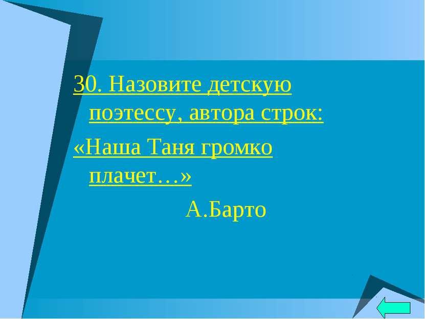 30. Назовите детскую поэтессу, автора строк: «Наша Таня громко плачет…» А.Барто