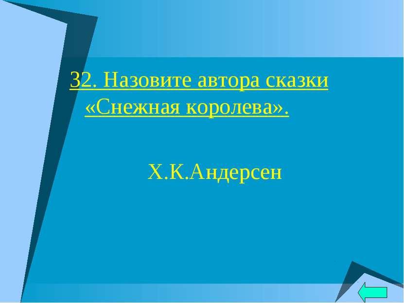 32. Назовите автора сказки «Снежная королева». Х.К.Андерсен
