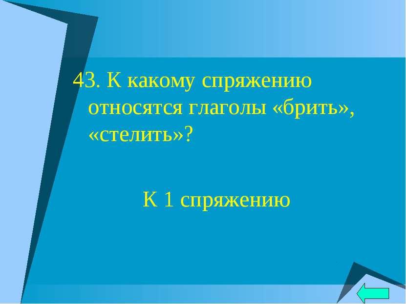 43. К какому спряжению относятся глаголы «брить», «стелить»? К 1 спряжению