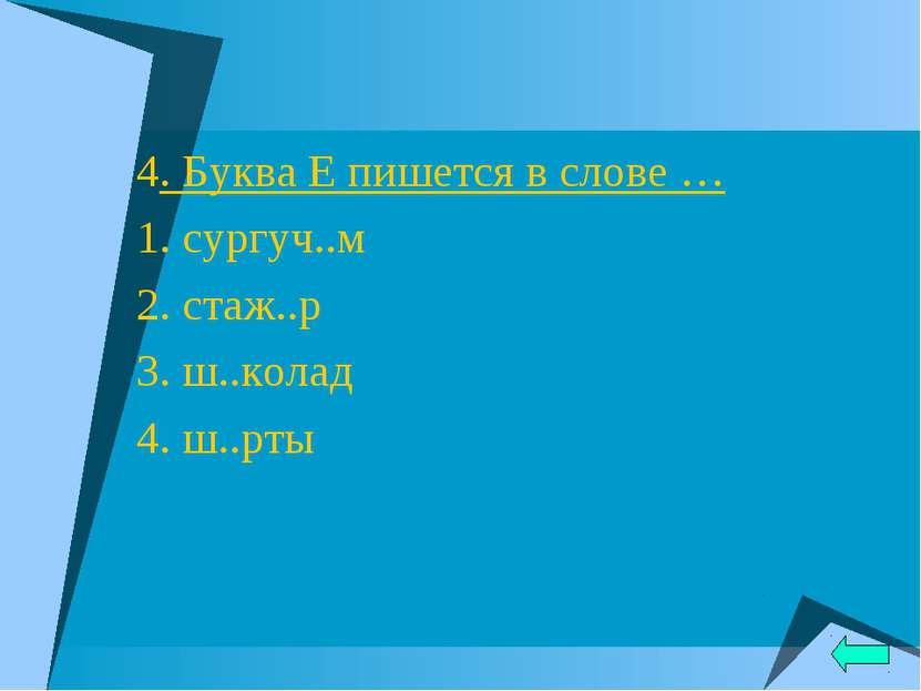 4. Буква Е пишется в слове … 1. сургуч..м 2. стаж..р 3. ш..колад 4. ш..рты